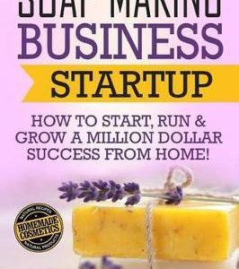 Soap Making Business Startup : How to Start, Run & Grow a Million Dollar Success From Home!