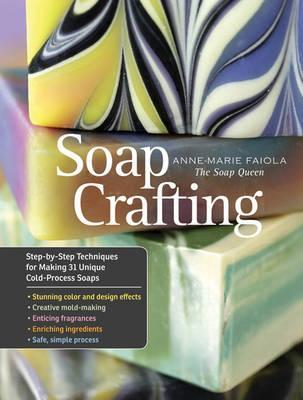 Soap Crafting : Step-By-Step Techniques for Making 31 Unique Cold-Process Soaps