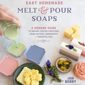Easy Homemade Melt and Pour Soaps : A Modern Guide to Making Custom Creations Using Natural Ingredients & Essential Oils