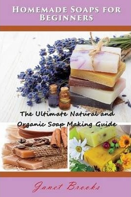 Homemade Soaps for Beginners : The Ultimate Natural and Organic Soap Making Guide